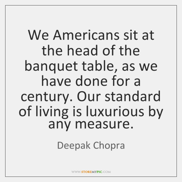 We Americans sit at the head of the banquet table, as we ...