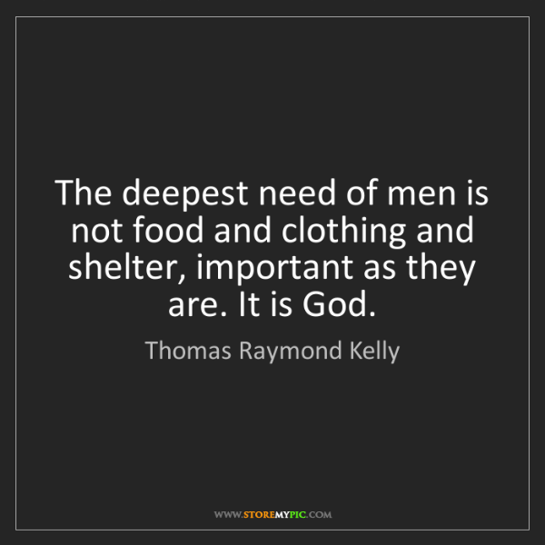 Thomas Raymond Kelly: The deepest need of men is not food and clothing and...