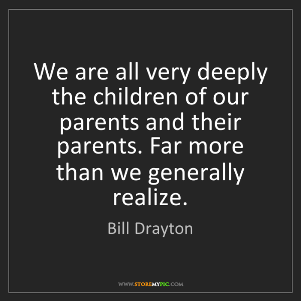 Bill Drayton: We are all very deeply the children of our parents and...