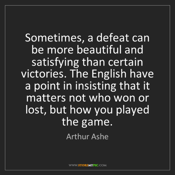 Arthur Ashe: Sometimes, a defeat can be more beautiful and satisfying...