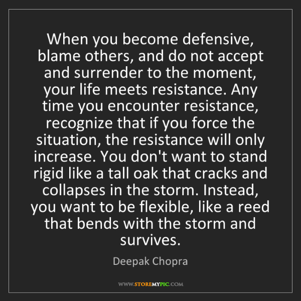 Deepak Chopra: When you become defensive, blame others, and do not accept...