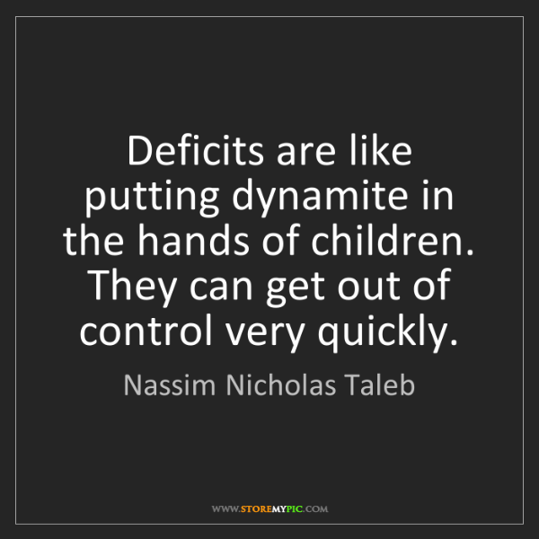 Nassim Nicholas Taleb: Deficits are like putting dynamite in the hands of children....