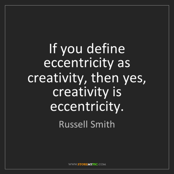 Russell Smith: If you define eccentricity as creativity, then yes, creativity...