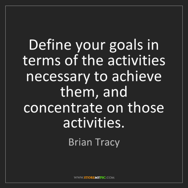 Brian Tracy: Define your goals in terms of the activities necessary...