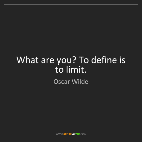 Oscar Wilde: What are you? To define is to limit.