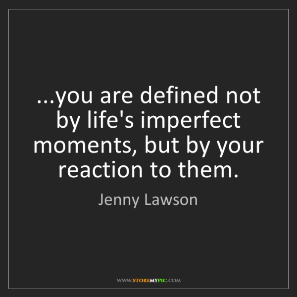 Jenny Lawson: ...you are defined not by life's imperfect moments, but...