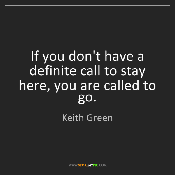 Keith Green: If you don't have a definite call to stay here, you are...