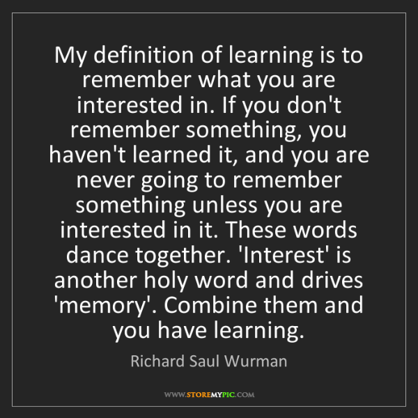 Richard Saul Wurman: My definition of learning is to remember what you are...