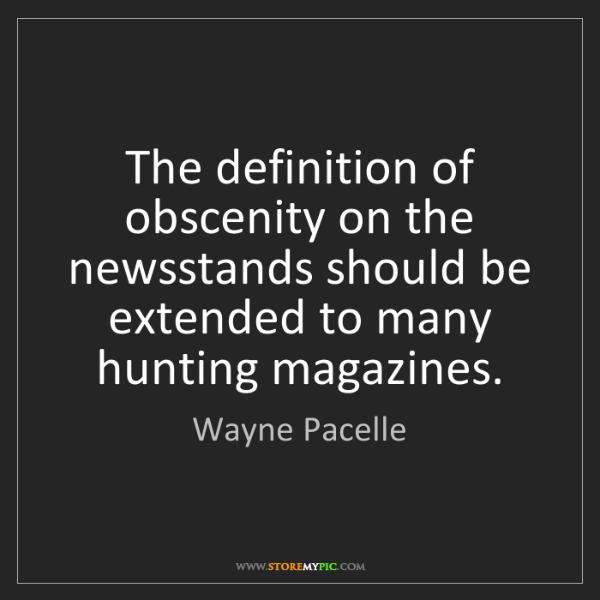 Wayne Pacelle: The definition of obscenity on the newsstands should...