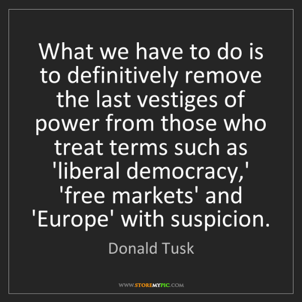 Donald Tusk: What we have to do is to definitively remove the last...