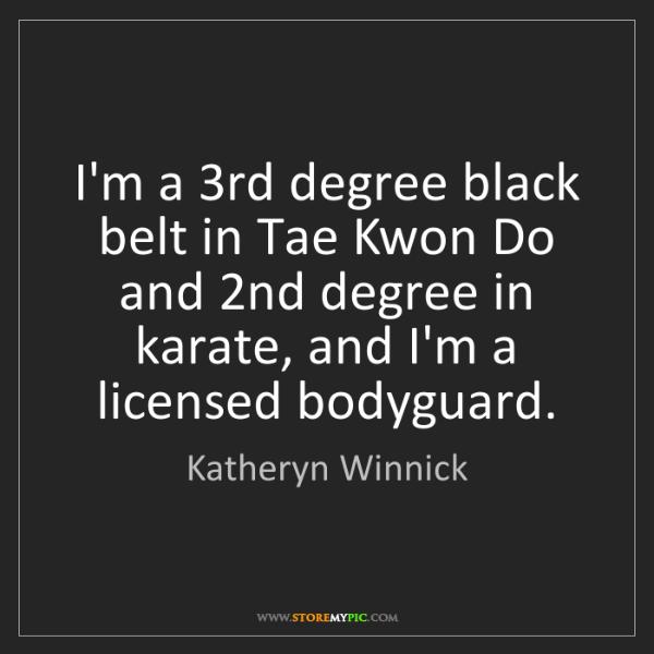 Katheryn Winnick: I'm a 3rd degree black belt in Tae Kwon Do and 2nd degree...