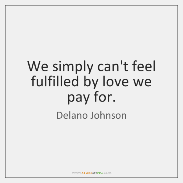We simply can't feel fulfilled by love we pay for.