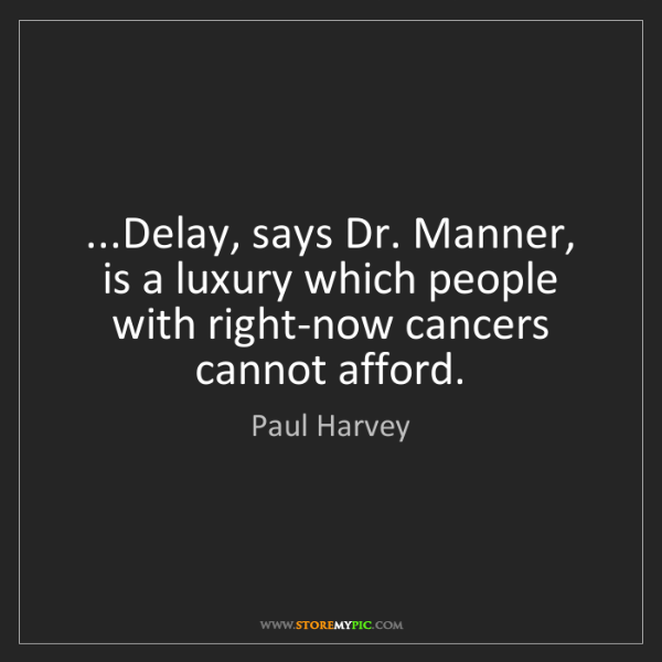 Paul Harvey: ...Delay, says Dr. Manner, is a luxury which people with...
