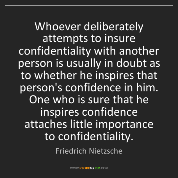 Friedrich Nietzsche: Whoever deliberately attempts to insure confidentiality...