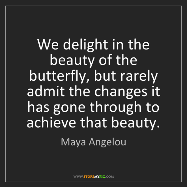 Maya Angelou: We delight in the beauty of the butterfly, but rarely...