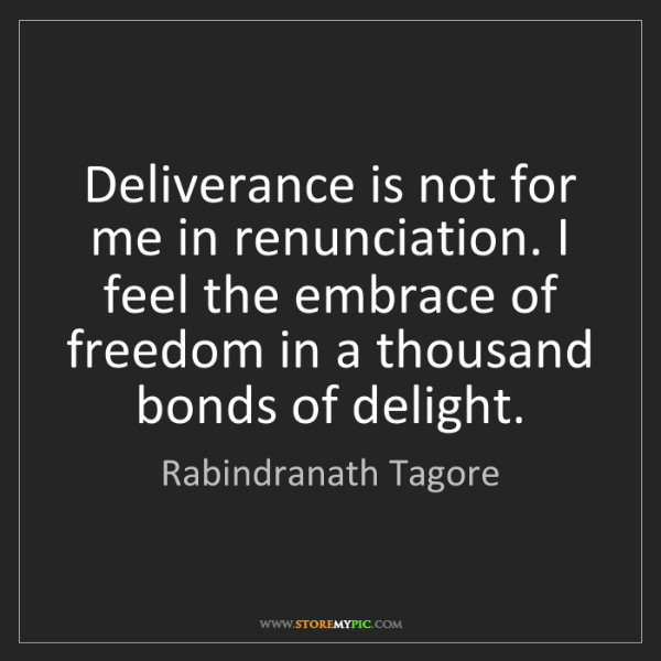 Rabindranath Tagore: Deliverance is not for me in renunciation. I feel the...