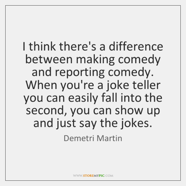 I think there's a difference between making comedy and reporting comedy. When ...