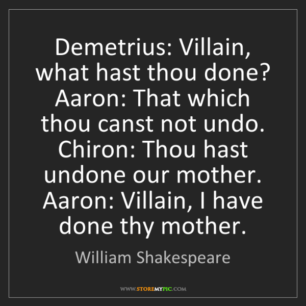 William Shakespeare: Demetrius: Villain, what hast thou done? Aaron: That...