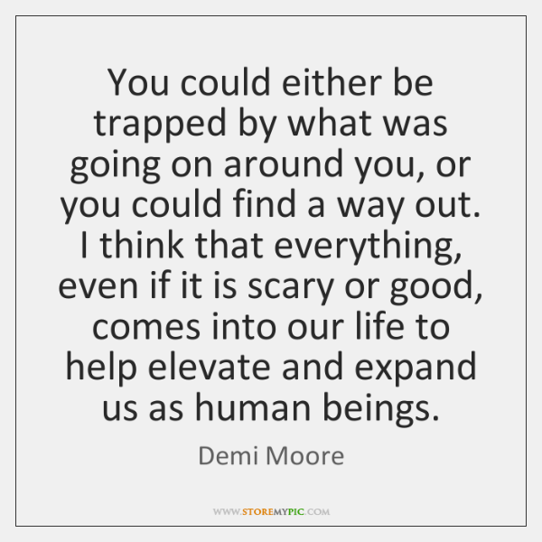 You could either be trapped by what was going on around you, ...