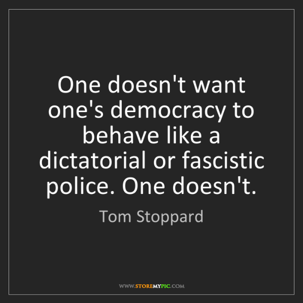 Tom Stoppard: One doesn't want one's democracy to behave like a dictatorial...