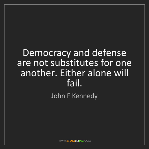 John F Kennedy: Democracy and defense are not substitutes for one another....