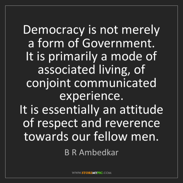 B R Ambedkar: Democracy is not merely a form of Government.   It is...