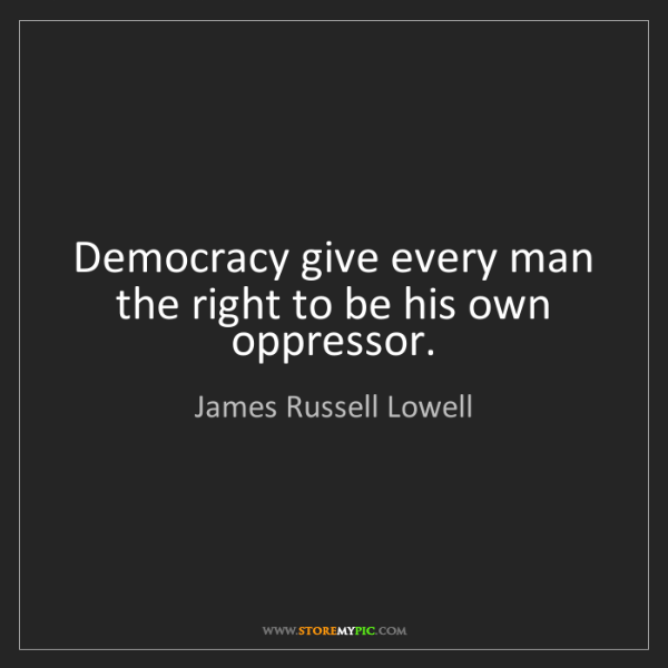 James Russell Lowell: Democracy give every man the right to be his own oppressor.