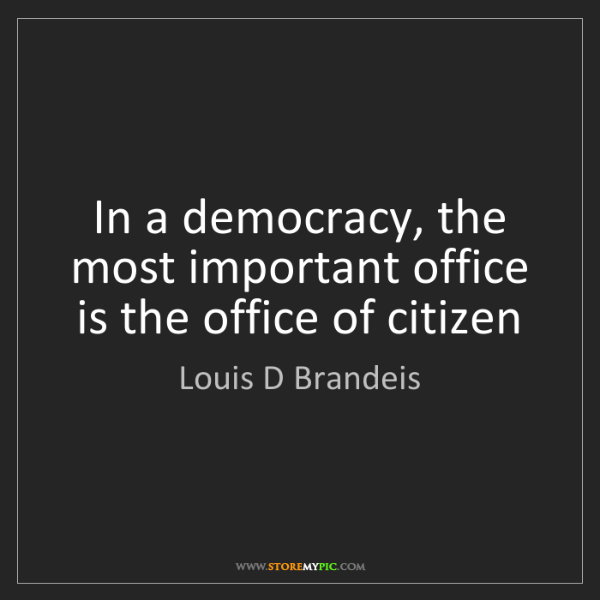 Louis D Brandeis: In a democracy, the most important office is the office...