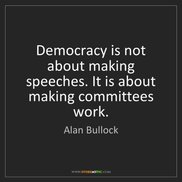 Alan Bullock: Democracy is not about making speeches. It is about making...