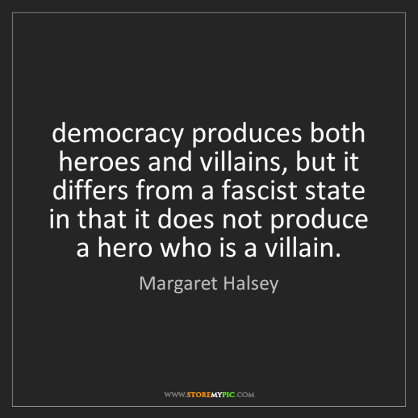 Margaret Halsey: democracy produces both heroes and villains, but it differs...