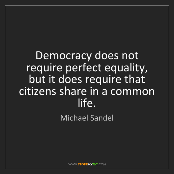 Michael Sandel: Democracy does not require perfect equality, but it does...