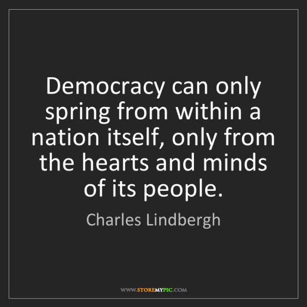 Charles Lindbergh: Democracy can only spring from within a nation itself,...