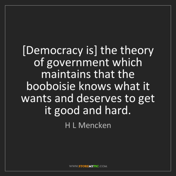 H L Mencken: [Democracy is] the theory of government which maintains...