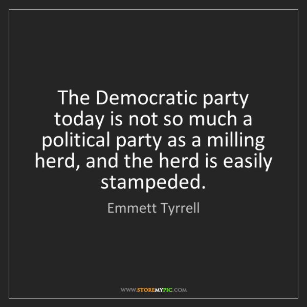 Emmett Tyrrell: The Democratic party today is not so much a political...