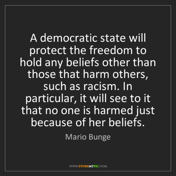 Mario Bunge: A democratic state will protect the freedom to hold any...