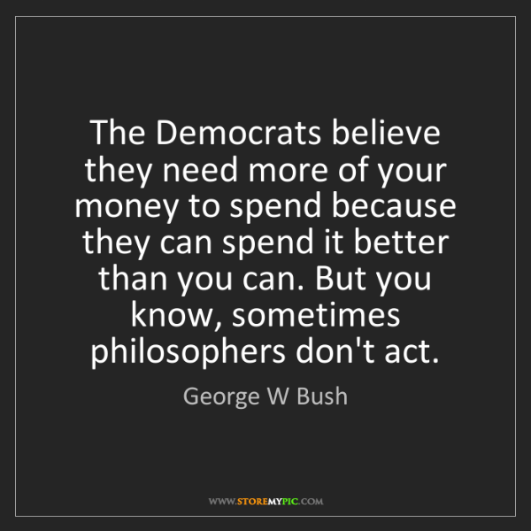 George W Bush: The Democrats believe they need more of your money to...