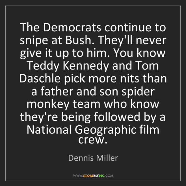 Dennis Miller: The Democrats continue to snipe at Bush. They'll never...