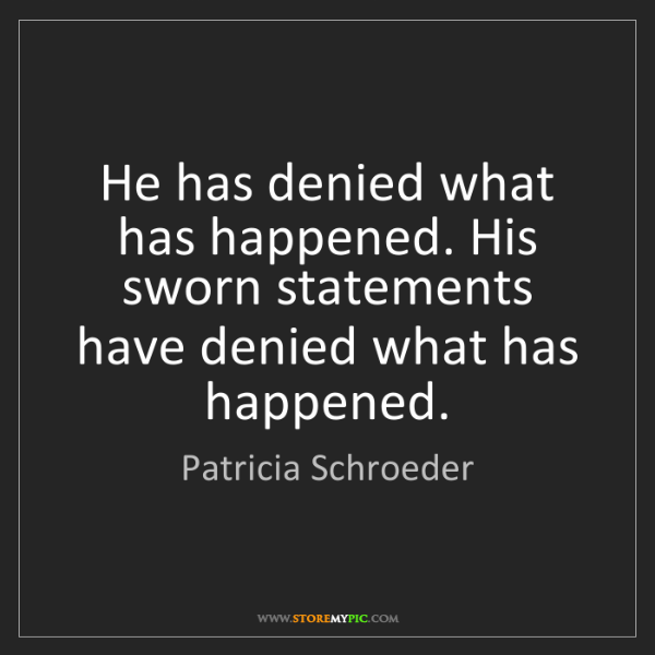 Patricia Schroeder: He has denied what has happened. His sworn statements...