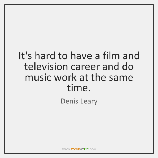 It's hard to have a film and television career and do music ...