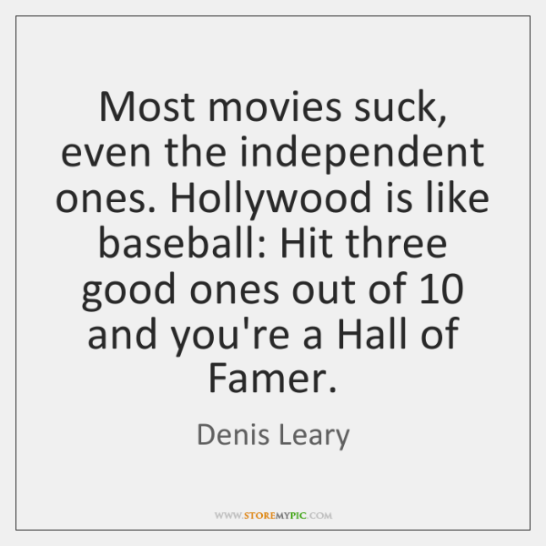 Most movies suck, even the independent ones. Hollywood is like baseball: Hit ...