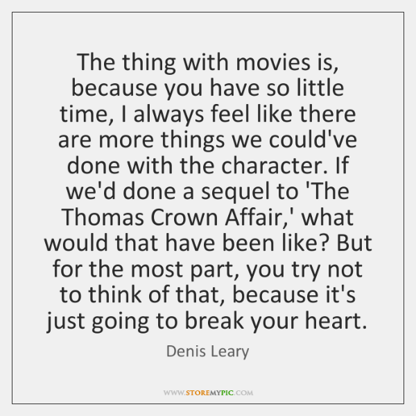The thing with movies is, because you have so little time, I ...