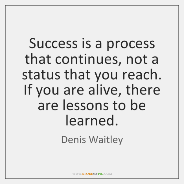Success is a process that continues, not a status that you reach. ...