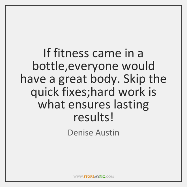 If fitness came in a bottle,everyone would have a great body. ...
