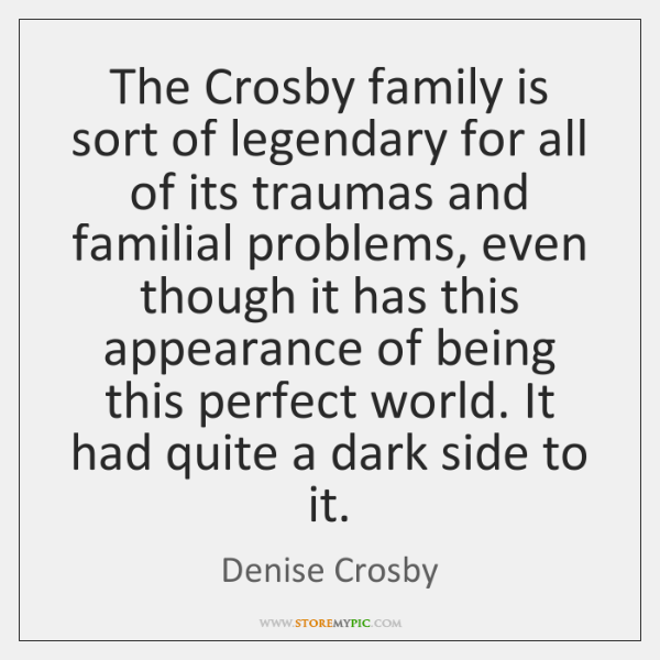 The Crosby family is sort of legendary for all of its traumas ...