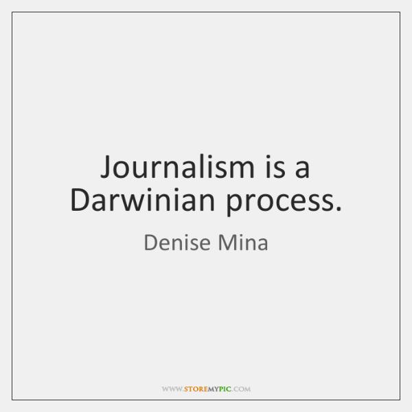 Journalism is a Darwinian process.