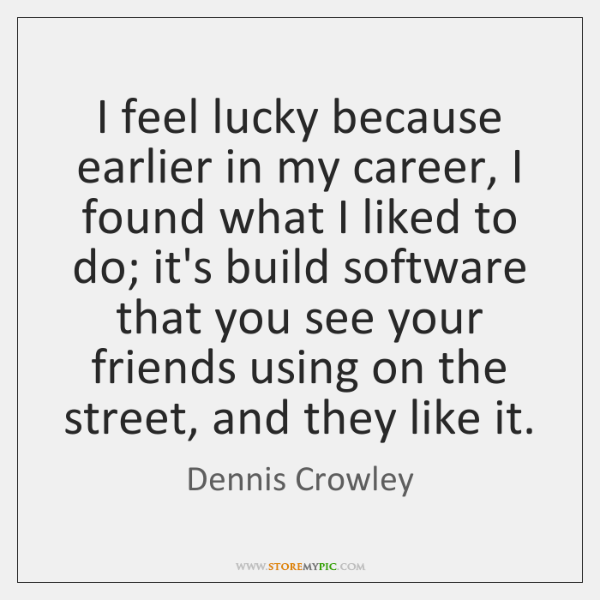 I feel lucky because earlier in my career, I found what I ...