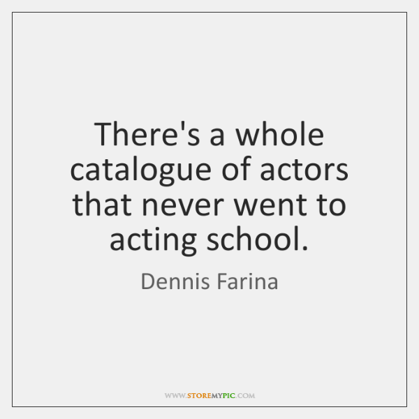 There's a whole catalogue of actors that never went to acting school.