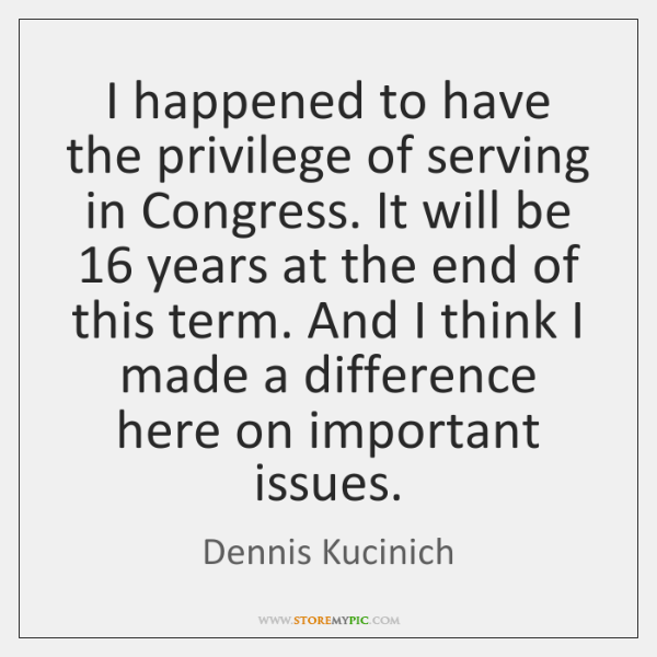 I happened to have the privilege of serving in Congress. It will ...