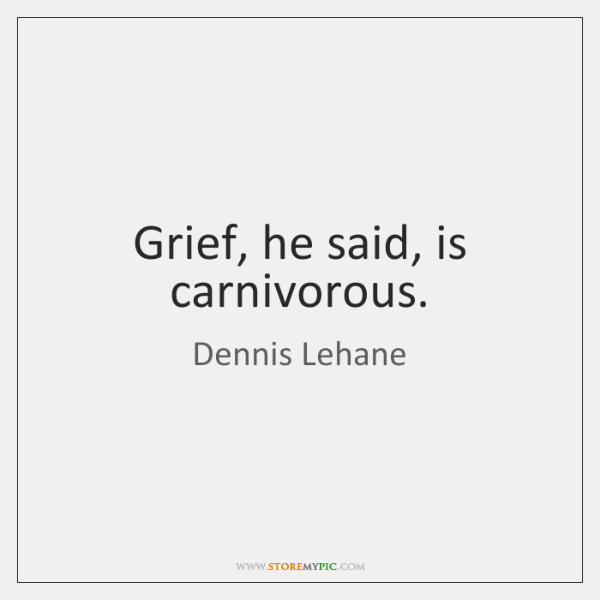 Grief, he said, is carnivorous.