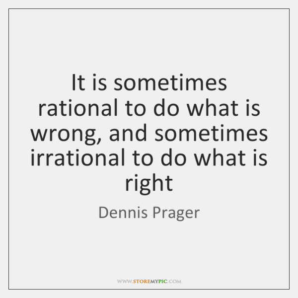 It is sometimes rational to do what is wrong, and sometimes irrational ...
